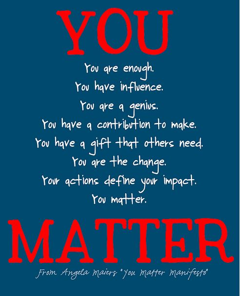 You are enough You have influence You are a Genius You have a contribution to make You have a gift that others need You are the change Your actions define your impact You matter